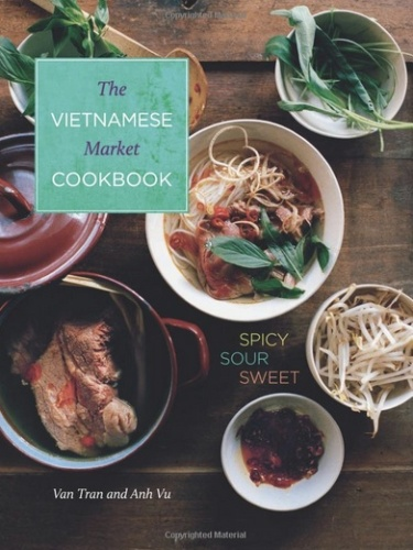 Vietnamese Market Cookbook: Spicy Sour Sweet by Tran and Vu